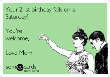 Glad to see my mom still has a sense of humor after putting up with me for 21 years.  Image courtesy of someecards.com.